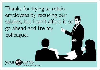 Thanks for trying to retain employees by reducing oursalaries, but I can't afford it, sogo ahead and fire mycolleague.
