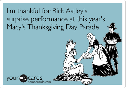 I'm thankful for Rick Astley's surprise performance at this year's Macy's Thanksgiving Day Parade