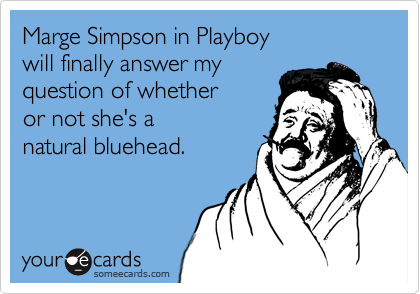 Marge Simpson in Playboy  will finally answer my  question of whether  or not she's a natural bluehead.