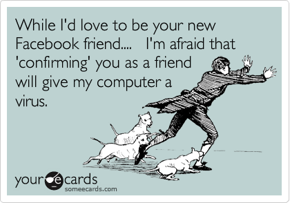 While I'd love to be your new Facebook friend....   I'm afraid that 'confirming' you as a friend will give my computer a virus.