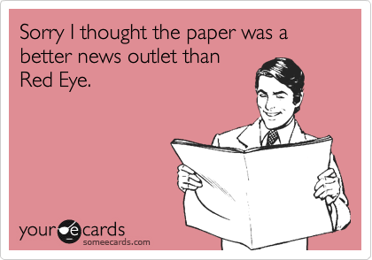 Sorry I thought the paper was a better news outlet thanRed Eye.