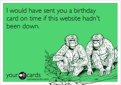 I would have sent you a birthday card on time if this website hadn't been down.