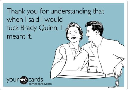 Thank you for understanding that when I said I wouldfuck Brady Quinn, Imeant it.