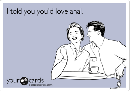 I told you you'd love anal.
