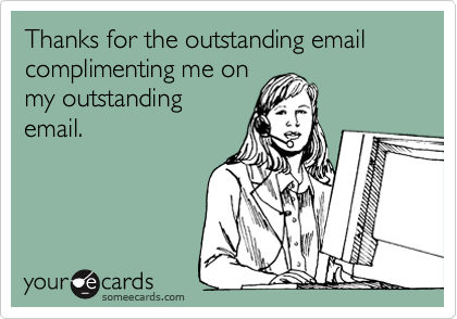 Thanks for the outstanding email complimenting me on my outstanding email.