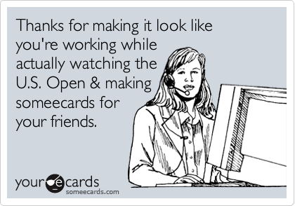 Thanks for making it look like you're working while actually watching the U.S. Open & making  someecards for your friends.