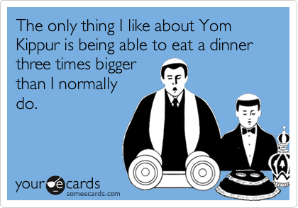 The only thing I like about Yom Kippur is being able to eat a dinner three times bigger than I normally do.