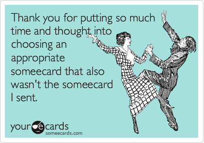 Thank you for putting so muchtime and thought into choosing anappropriate someecard that also wasn't the someecard I sent.