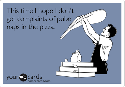 This time I hope I don'tget complaints of pubenaps in the pizza.