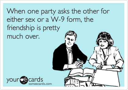 When one party asks the other for either sex or a W-9 form, the friendship is pretty much over.