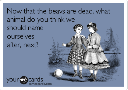 Now that the beavs are dead, what animal do you think we should name ourselvesafter, next?
