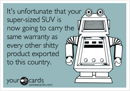 It's unfortunate that yoursuper-sized SUV isnow going to carry thesame warranty asevery other shittyproduct exportedto this country.
