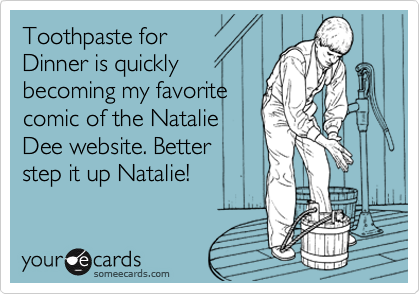 Toothpaste for Dinner is quickly becoming my favorite comic of the Natalie Dee website. Better step it up Natalie!