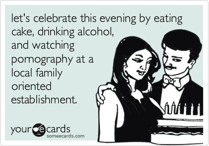 let's celebrate this evening by eating cake, drinking alcohol, 
