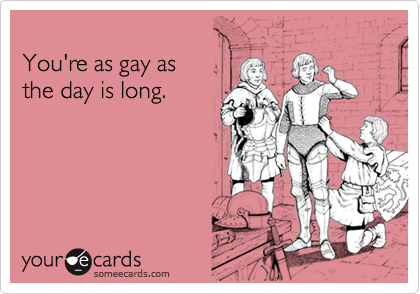 You're as gay as 