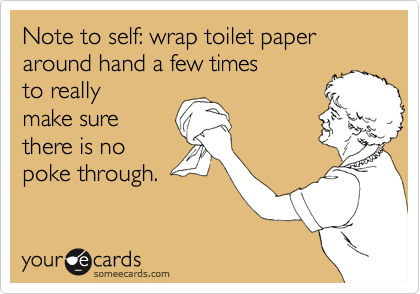 Note to self: wrap toilet paper around hand a few times to really  make sure there is no poke through.