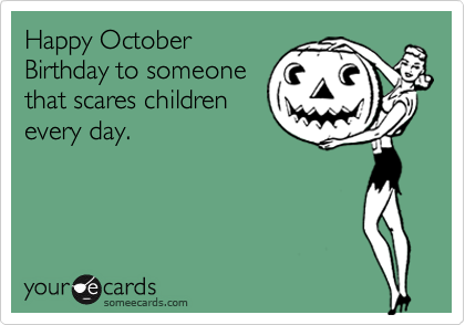 happy october birthday to someone that scares children every day