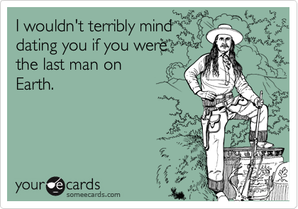 I wouldn't terribly minddating you if you werethe last man onEarth.