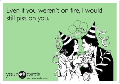 Even if you weren't on fire, I would still piss on you.