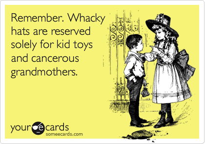Remember. Whackyhats are reservedsolely for kid toysand cancerousgrandmothers.