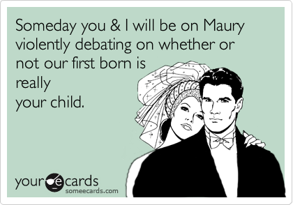 Someday you & I will be on Maury violently debating on whether or not our first born is