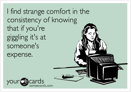 I find strange comfort in the consistency of knowing that if you're giggling it's at someone's expense.