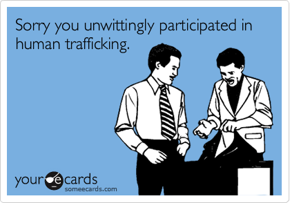 Sorry you unwittingly participated in human trafficking.