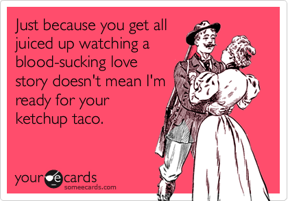 Just because you get alljuiced up watching ablood-sucking lovestory doesn't mean I'mready for yourketchup taco.