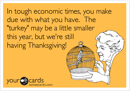 """In tough economic times, you make due with what you have.  The """"turkey"""" may be a little smallerthis year, but we're stillhaving Thanksgiving!"""