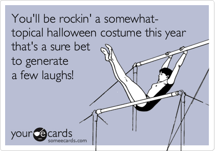 You'll be rockin' a somewhat-topical halloween costume this year that's a sure bet  to generatea few laughs!