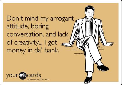 Don't mind my arrogantattitude, boringconversation, and lackof creativity... I gotmoney in da' bank.