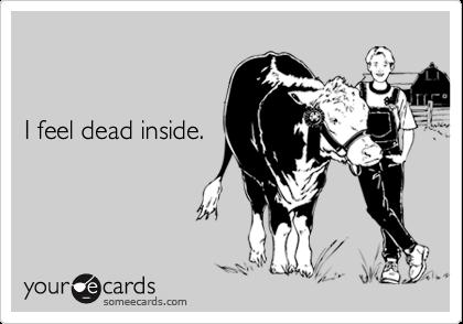 I feel dead inside.