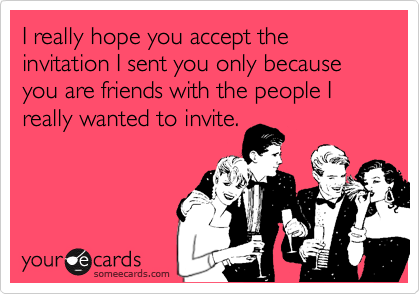 I really hope you accept the invitation I sent you only because you are friends with the people I really wanted to invite.