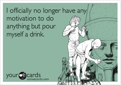 I officially no longer have any motivation to doanything but pourmyself a drink.