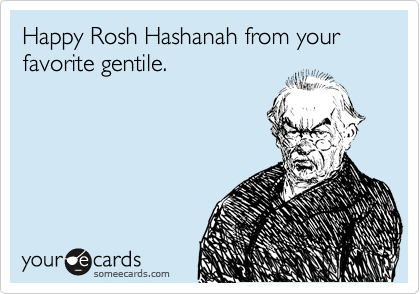 Happy Rosh Hashanah from your favorite gentile.
