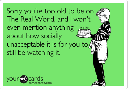Sorry you're too old to be on The Real World, and I won't even mention anything about how socially unacceptable it is for you to still be watching it.