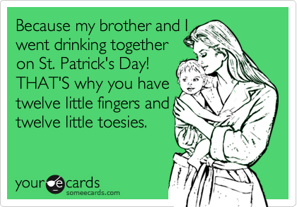 Because my brother and Iwent drinking togetheron St. Patrick's Day!THAT'S why you havetwelve little fingers andtwelve little toesies.