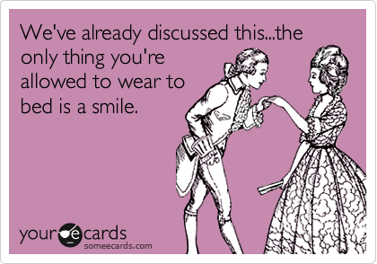 We've already discussed this...the only thing you're allowed to wear to bed is a smile.
