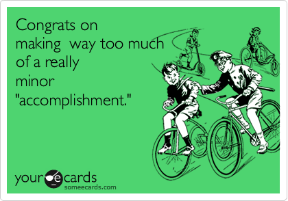 """Congrats on making  way too muchof a reallyminor""""accomplishment."""""""