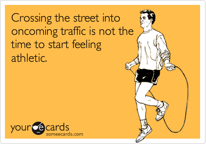Crossing the street intooncoming traffic is not thetime to start feelingathletic.