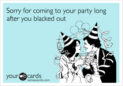 Sorry for coming to your party long after you blacked out
