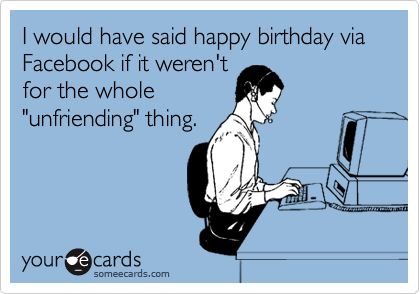 I would have said happy birthday via Facebook if it weren't