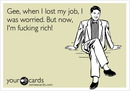 Gee, when I lost my job, I