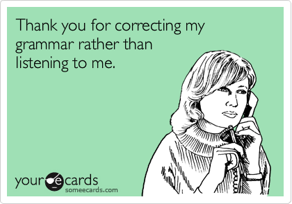 thank you for correcting my grammar rather than listening to me