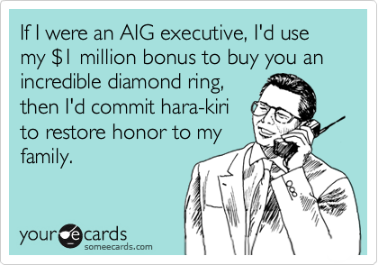 If I were an AIG executive, I'd use my $1 million bonus to buy you an incredible diamond ring,