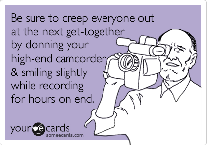 Be sure to creep everyone out 