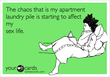 The chaos that is my apartment laundry pile is starting to affectmysex life.