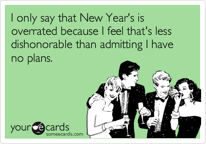 I only say that New Year's is overrated because I feel that's less dishonorable than admitting I have no plans.