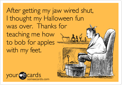After getting my jaw wired shut, I thought my Halloween fun was over.  Thanks for teaching me how to bob for appleswith my feet.
