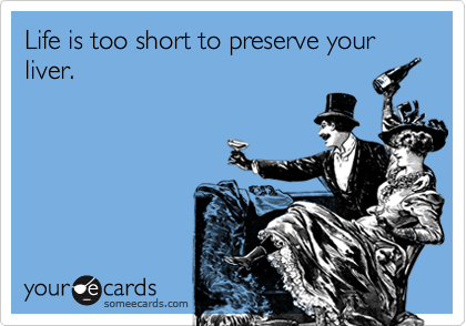 Life is too short to preserve your liver.